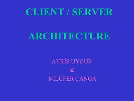 CLIENT / SERVER ARCHITECTURE AYRİS UYGUR & NİLÜFER ÇANGA.