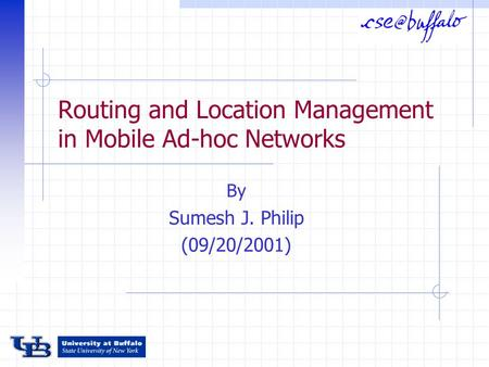 Routing and Location Management in Mobile Ad-hoc Networks By Sumesh J. Philip (09/20/2001)