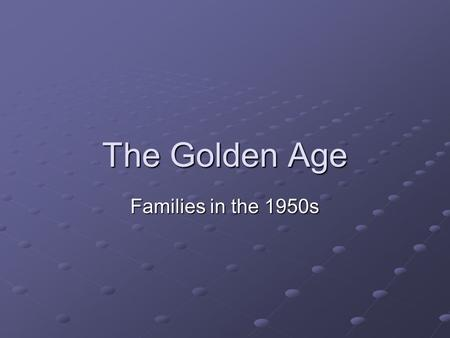 The Golden Age Families in the 1950s. The Golden Age- Families in the 50s Reality vs. the Myth Renewed emphasis on the family The American Century Life.
