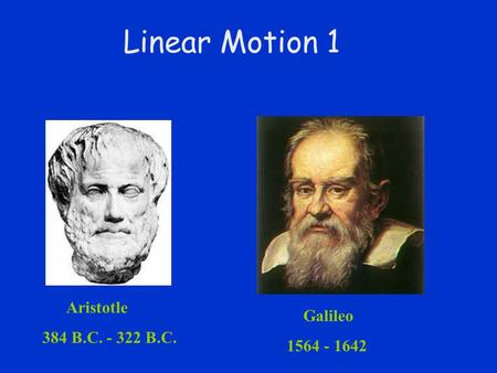 Linear Motion 1 Aristotle  384 B.C. - 322 B.C. Galileo  1564 - 1642.