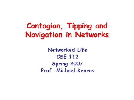 Contagion, Tipping and Navigation in Networks Networked Life CSE 112 Spring 2007 Prof. Michael Kearns.