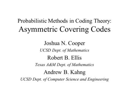 Probabilistic Methods in Coding Theory: Asymmetric Covering Codes Joshua N. Cooper UCSD Dept. of Mathematics Robert B. Ellis Texas A&M Dept. of Mathematics.