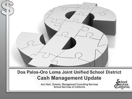 Dos Palos-Oro Loma Joint Unified School District Cash Management Update Ann Hern, Director, Management Consulting Services School Services of California.
