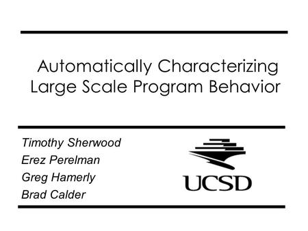 Automatically Characterizing Large Scale Program Behavior Timothy Sherwood Erez Perelman Greg Hamerly Brad Calder.