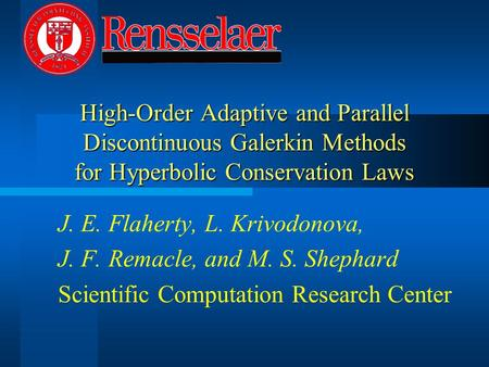 High-Order Adaptive and Parallel Discontinuous Galerkin Methods for Hyperbolic Conservation Laws J. E. Flaherty, L. Krivodonova, J. F. Remacle, and M.