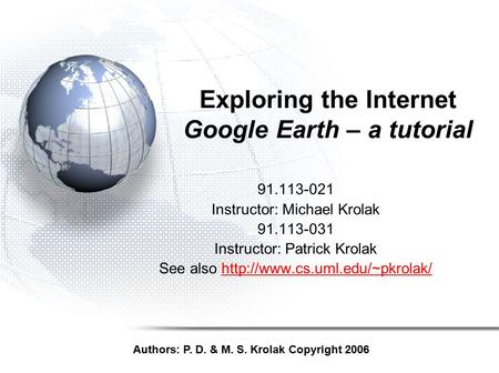 Exploring the Internet Google Earth – a tutorial 91.113-021 Instructor: Michael Krolak 91.113-031 Instructor: Patrick Krolak See also