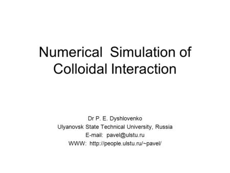 Numerical Simulation of Colloidal Interaction Dr P. E. Dyshlovenko Ulyanovsk State Technical University, Russia   WWW: