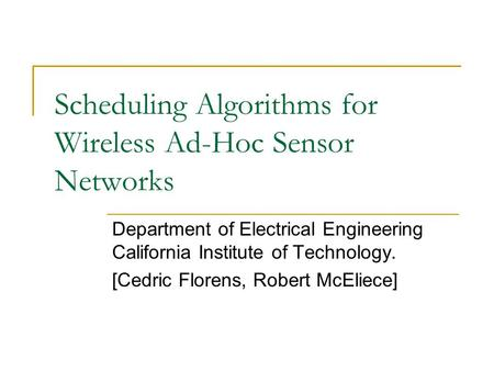 Scheduling Algorithms for Wireless Ad-Hoc Sensor Networks Department of Electrical Engineering California Institute of Technology. [Cedric Florens, Robert.