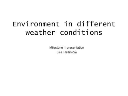 Environment in different weather conditions Milestone 1 presentation Lisa Hellström.