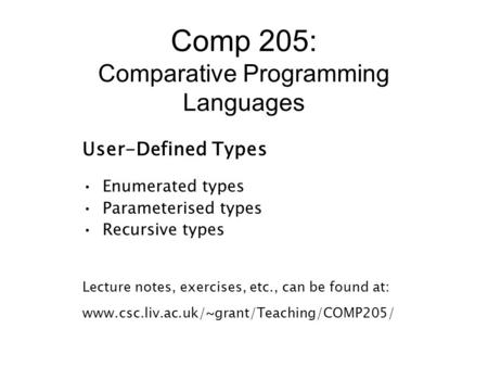 Comp 205: Comparative Programming Languages User-Defined Types Enumerated types Parameterised types Recursive types Lecture notes, exercises, etc., can.