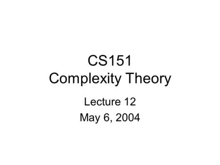CS151 Complexity Theory Lecture 12 May 6, 2004. CS151 Lecture 122 Outline The Polynomial-Time Hierarachy (PH) Complete problems for classes in PH, PSPACE.