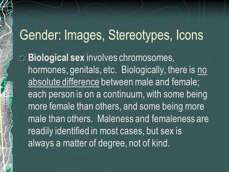 Gender: Images, Stereotypes, Icons Biological sex involves chromosomes, hormones, genitals, etc. Biologically, there is no absolute difference between.