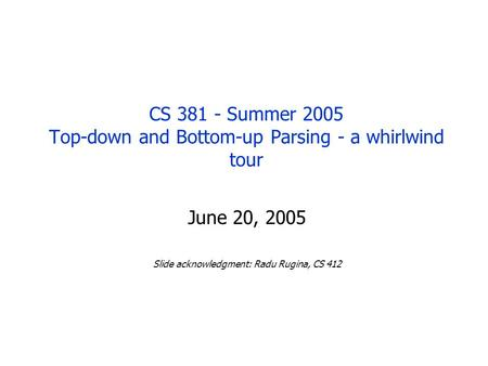 CS 381 - Summer 2005 Top-down and Bottom-up Parsing - a whirlwind tour June 20, 2005 Slide acknowledgment: Radu Rugina, CS 412.