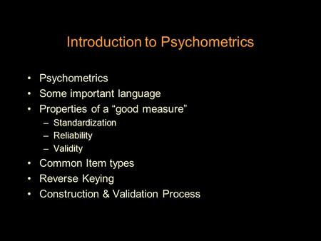 "Introduction to Psychometrics Psychometrics Some important language Properties of a ""good measure"" –Standardization –Reliability –Validity Common Item."