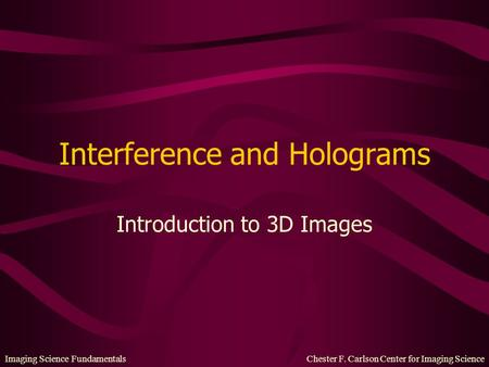 Imaging Science Fundamentals Chester F. Carlson Center for Imaging Science Interference and Holograms Introduction to 3D Images.