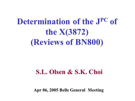 Determination of the J PC of the X(3872) (Reviews of BN800) S.L. Olsen & S.K. Choi Apr 06, 2005 Belle General Meeting.