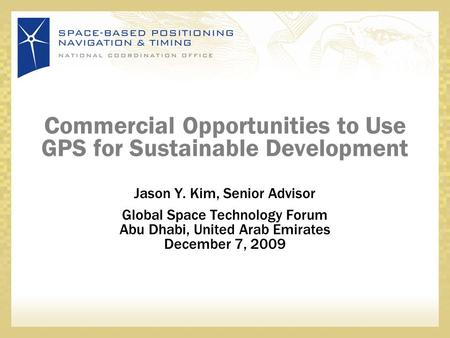 Commercial Opportunities to Use GPS for Sustainable Development Jason Y. Kim, Senior Advisor Global Space Technology Forum Abu Dhabi, United Arab Emirates.