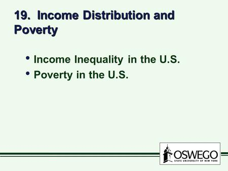 19. Income Distribution and Poverty Income Inequality in the U.S. Poverty in the U.S. Income Inequality in the U.S. Poverty in the U.S.