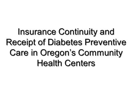 Insurance Continuity and Receipt of Diabetes Preventive Care in Oregon's Community Health Centers.
