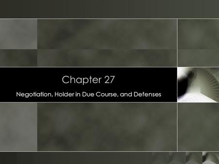 Chapter 27 Negotiation, Holder in Due Course, and Defenses.
