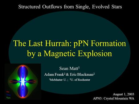 The Last Hurrah: pPN Formation by a Magnetic Explosion Sean Matt 1 Adam Frank 2 & Eric Blackman 2 1 McMaster U. ; 2 U. of Rochester August 1, 2003 APN3: