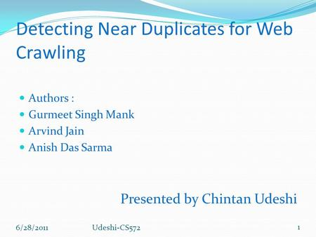 Detecting Near Duplicates for Web Crawling Authors : Gurmeet Singh Mank Arvind Jain Anish Das Sarma Presented by Chintan Udeshi 6/28/2011 1 Udeshi-CS572.