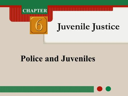 CHAPTER Juvenile Justice Police and Juveniles. CHAPTER Juvenile Justice Police and Juveniles CHAPTER OBJECTIVES After completing this chapter, you should.