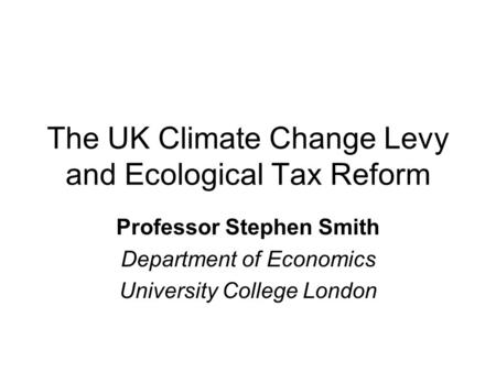 The UK Climate Change Levy and Ecological Tax Reform Professor Stephen Smith Department of Economics University College London.