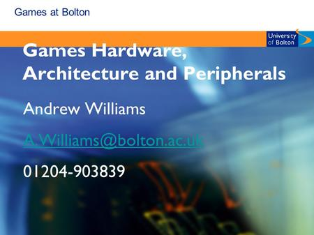 Games at Bolton Games Hardware, Architecture and Peripherals Andrew Williams 01204-903839.