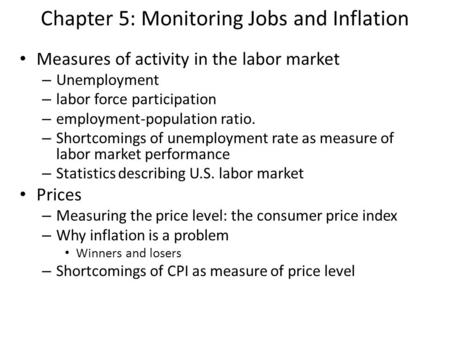 Chapter 5: Monitoring Jobs and Inflation Measures of activity in the labor market – Unemployment – labor force participation – employment-population ratio.