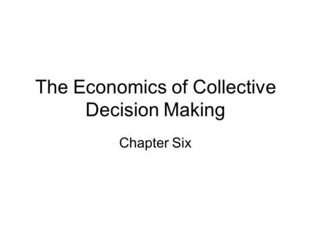 The Economics of Collective Decision Making Chapter Six.