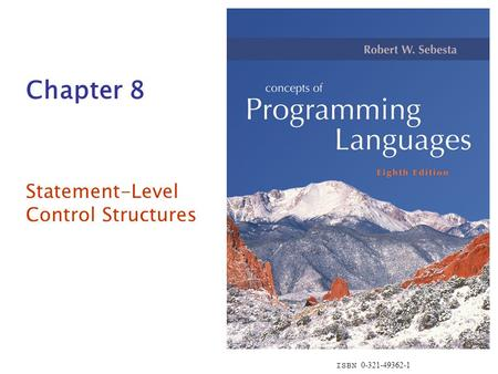 ISBN 0-321-49362-1 Chapter 8 Statement-Level Control Structures.