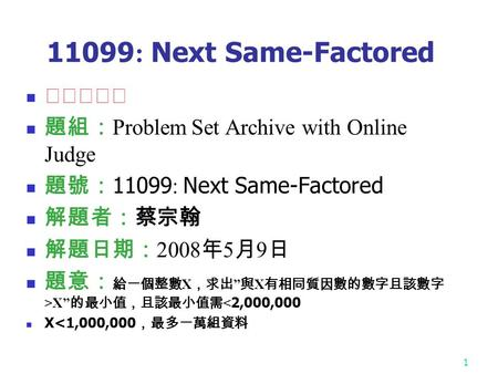 1 11099 : Next Same-Factored ★★★★☆ 題組: Problem Set Archive with Online Judge 題號: 11099 : Next Same-Factored 解題者:蔡宗翰 解題日期: 2008 年 5 月 9 日 題意: 給一個整數 X ,求出.