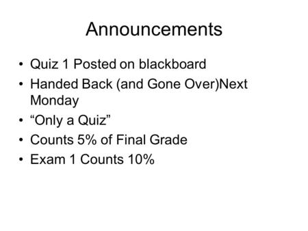 "Announcements Quiz 1 Posted on blackboard Handed Back (and Gone Over)Next Monday ""Only a Quiz"" Counts 5% of Final Grade Exam 1 Counts 10%"