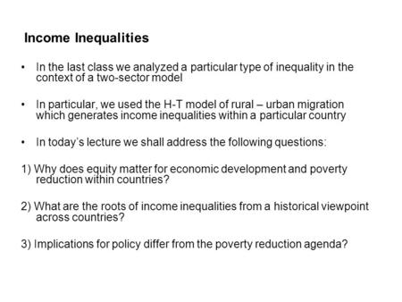 Income Inequalities In the last class we analyzed a particular type of inequality in the context of a two-sector model In particular, we used the H-T model.