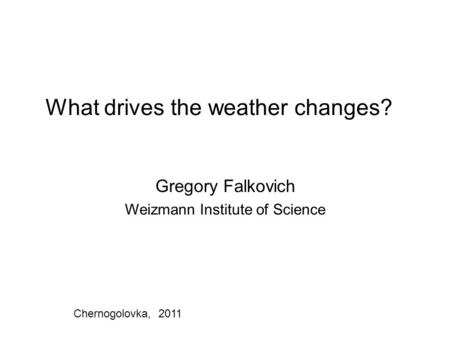 What drives the weather changes? Gregory Falkovich Weizmann Institute of Science Chernogolovka, 2011.