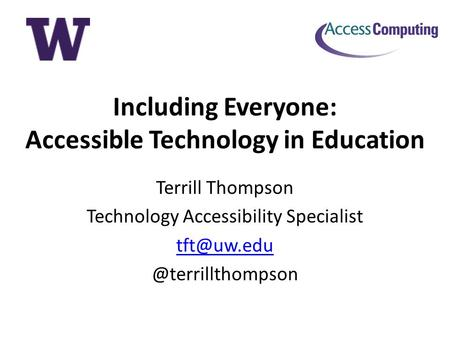 Including Everyone: Accessible Technology in Education Terrill Thompson Technology Accessibility
