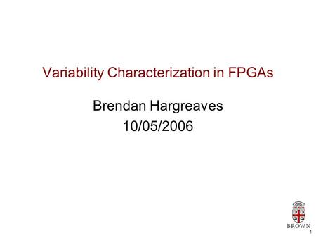 1 Variability Characterization in FPGAs Brendan Hargreaves 10/05/2006.