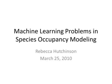 Machine Learning Problems in Species Occupancy Modeling Rebecca Hutchinson March 25, 2010.