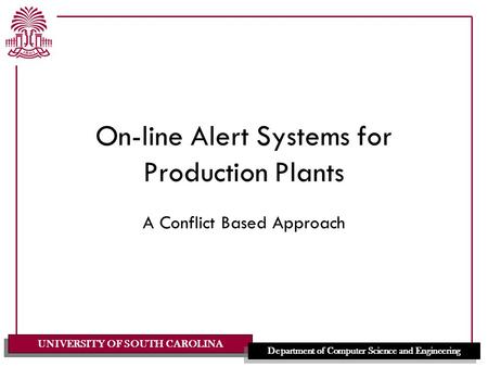 UNIVERSITY OF SOUTH CAROLINA Department of Computer Science and Engineering On-line Alert Systems for Production Plants A Conflict Based Approach.