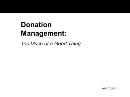 Donation Management: Too Much of a Good Thing Kelly C. Lillis.