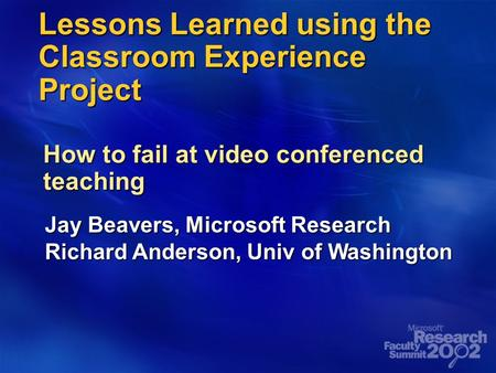 Lessons Learned using the Classroom Experience Project How to fail at video conferenced teaching Jay Beavers, Microsoft Research Richard Anderson, Univ.