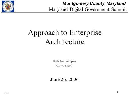 Montgomery County, Maryland DTS 1 Approach to Enterprise Architecture Bala Vellaiappan 240 773 8053 June 26, 2006 Maryland Digital Government Summit.