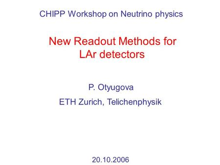 New Readout Methods for LAr detectors P. Otyugova 20.10.2006 ETH Zurich, Telichenphysik CHIPP Workshop on Neutrino physics.