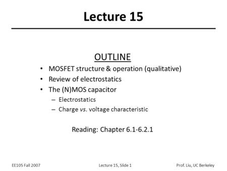 EE105 Fall 2007Lecture 15, Slide 1Prof. Liu, UC Berkeley Lecture 15 OUTLINE MOSFET structure & operation (qualitative) Review of electrostatics The (N)MOS.