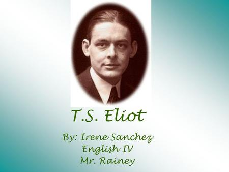 T.S. Eliot By: Irene Sanchez English IV Mr. Rainey.