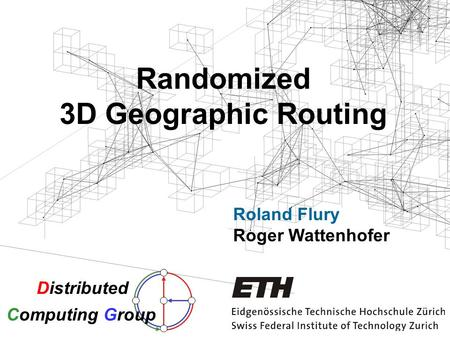 Randomized 3D Geographic Routing Roland Flury Roger Wattenhofer Distributed Computing Group.
