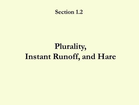 Plurality, Instant Runoff, and Hare Section 1.2 1.2 Plurality, IRV, and Hare 2 Who should win? 10951 ABCD DCBC CDDA BAAB 1.A 2.B 3.C 4.D.