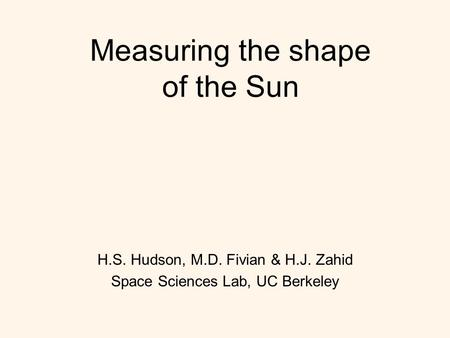 Measuring the shape of the Sun H.S. Hudson, M.D. Fivian & H.J. Zahid Space Sciences Lab, UC Berkeley.