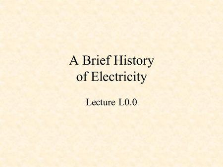 A Brief History of Electricity Lecture L0.0. Some Electrical Pioneers Ancient Greeks William Gilbert Pieter van Musschenbroek Benjamin Franklin Charles.